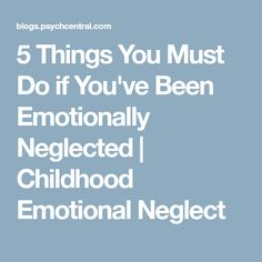 5 Things You Must Do if You've Been Emotionally Neglected | Childhood Emotional Neglect