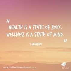 Health is a state of body. Wellness is a state of mind.