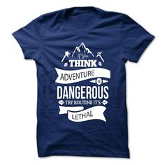 If you think adventure is dangerous, try routine. It is lethal. - Paulo Coelho  This shirt is a MUST HAVE if you like advanture. Choose your color style and Buy it now!