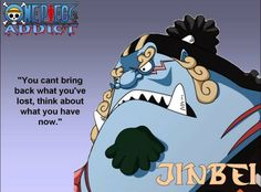 You can't bring back what you lost. Think about what you have now.~~~ Jinbei, One  Piece