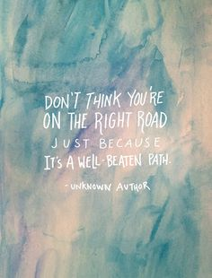Don't think you're on the right road just because it's a well beaten path. thedailyquotes.com