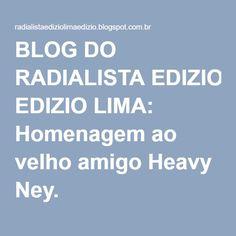 BLOG DO RADIALISTA EDIZIO LIMA: Homenagem ao velho amigo Heavy Ney.