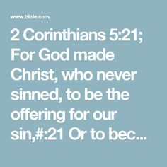 2 Corinthians 5:21; For God made Christ, who never sinned, to be the offering for our sin,#:21 Or to become sin itself. so that we could be made right with God through Christ.