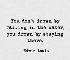 You don't drown by falling in the water you drown by staying there