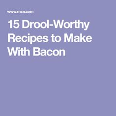 15 Drool-Worthy Recipes to Make With Bacon