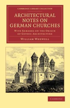 WILLIAM WHEWELL. Architectural Notes on German Churches. With Remarks on the Origin of Gothic Architecture, Cambridge University Press, 2013, 130 p.