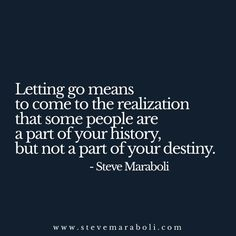 Letting go means to come to the realization that some people are a part of your history, but not a part of your destiny. - Steve Maraboli