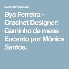Bya Ferreira - Crochet Designer: Caminho de mesa Encanto por Mônica Santos.
