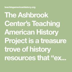 "The Ashbrook Center's Teaching American History Project is a treasure trove of history resources that ""explore themes in American history and self-government through the study of original historical documents."""