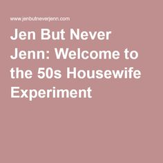 Jen But Never Jenn: Welcome to the 50s Housewife Experiment