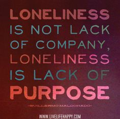 Loneliness is not lack of company, loneliness is lack of purpose. -Guillermo Maldonado