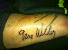 Gene wilder is my favourite  actor,he is also an amazing writer,so naturally  I had to get his autograph tattooed on me