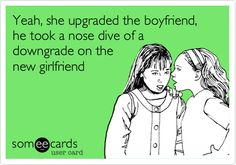 Yeah, she upgraded the boyfriend, he took a nose dive of a downgrade on the new girlfriend.