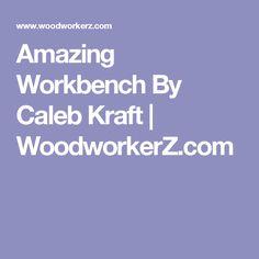 Amazing Workbench By Caleb Kraft | WoodworkerZ.com