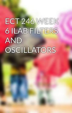 #wattpad #short-story ECT 246 WEEK 6 ILAB FILTERS AND OSCILLATORS TO purchase this tutorial visit following link: http://wiseamerican.us/product/ect-246-week-6-ilab-filters-oscillators/ Contact us at: SUPPORT@WISEAMERICAN.US ECT 246 WEEK 6 ILAB FILTERS AND OSCILLATORS ECT 246 Week 6 iLab Filters and Oscillators Part A-A...