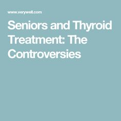 Seniors and Thyroid Treatment: The Controversies