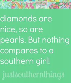Southern girls ... strong headed, hard to tame, heart a gold 'n straight shootin' ... never do a country girl wrong! :)