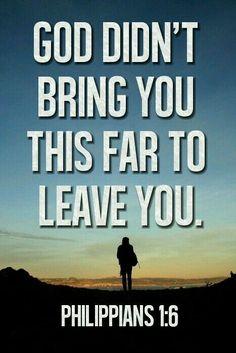 """Philippiens 1:6- """"Et, j'en suis fermement persuadé: celui qui a commencé en vous son œuvre bonne la poursuivra jusqu'à son achèvement au jour de Jésus-Christ."""" Dieu ne vous laissera tomber jamais, ni vous abandonnera."""
