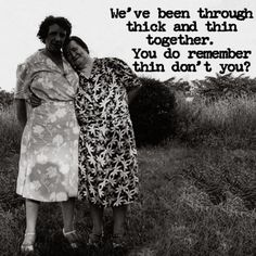 We've been through thick and thin together.