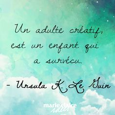 Un adulte créatif, est un enfant qui a survécu. A creative adult, is a child who has survived.