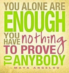 Don't waste your time proving yourself to anyone...just BE YOU!