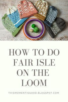 Everything you need to know about Fair Isle loom knitting! This Moment is Good has an entire color series on doing Colorwork on the loom including Intarsia, simple color changes and more!