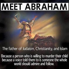 Abraham (if he ever existed) was most likely schizophrenic. The voice in his head was not the voice of a god, but a symptom of mental illness.