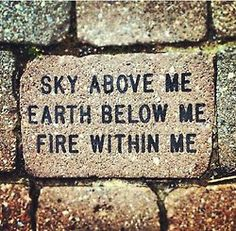 sky above me // earth below me // fire within me