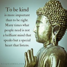 It's more important to be kind than to be right. Many times what people need is not a brilliant mind that speaks but a special heart that listens.