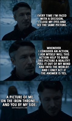 Quote from Game of Thrones 6x10 │ Petyr Baelish (to Sansa): Every time I'm faced with a decision, I close my eyes and see the same picture. Whenever I consider an action, I ask myself will this action help to make this picture a reality? Pull it out of my mind and into the world? And I only act if the answer is yes. A picture of me on the Iron Throne... and you by my side.