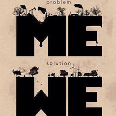 Emily Audsley. 'Problem ME Solution WE'. This quote is short and sweet. I love how 4 words can make a difference, and the rhyming of 'me' and 'we' make it effective in being catchy and well remembered. http://www.pinterest.com/pin/490751690616557112/