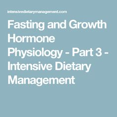 Fasting and Growth Hormone Physiology - Part 3 - Intensive Dietary Management