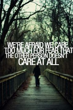 We're afraid we care too much for fear that the other person doesn't care at all. #quotes