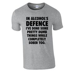 In Alcohol's Defence I've Done Some Pretty Dumb Things Sober Too T-Shirt ...I know some people who could wear this...just sayin' ;)