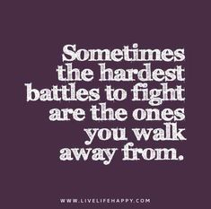 Sometimes the hardest battles to fight are the ones you walk away from.
