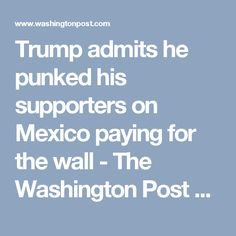 Trump admits he punked his supporters on Mexico paying for the wall - The Washington Post  Duped, Trump supporters, you have been duped.
