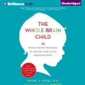The Whole-Brain Child: 12 Revolutionary Strategies to Nurture Your Child's Developing Mind, Survive Everyday Parenting Struggles, and Help Your Family Thrive   [Daniel J. Siegel, Tina Payne Bryson]