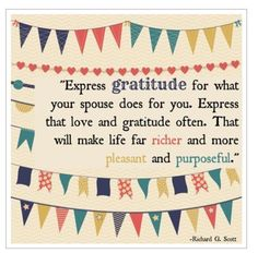 Express gratitude for what your spouse does for you. Express that love and gratitude often. That will make life far richer and more pleasant and purposeful. ~Richard G. Scott~