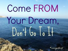 Here's how :) http://www.exquisitefreedom.com/blog/why-its-smarter-to-come-from-your-dreams-instead-of-going-to-them