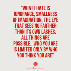 """What I hate is ignorance, smallness of imagination, the eye that sees no farther than its own lashes. All things are possible.. Who you are is limited only by who you think you are"""