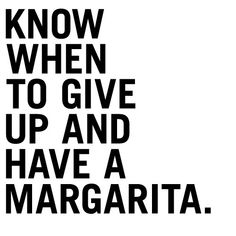 Know when to give up and have a Margarita.