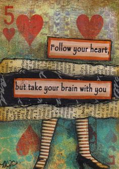 Follow your heart but take your brain along with you.