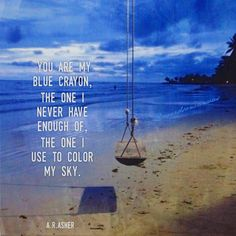 You are my  blue crayon,  the one I  never have  enough of,  the one I  use to color  my sky.   - a.r.asher