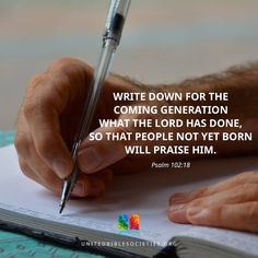 Psalm 102:18 (NAS) This will be written for the generation to come, That a people yet to be created may praise the Lord.   https://www.facebook.com/UnitedBibleSocieties/photos/1202382519815639