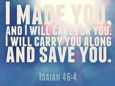 """""""I will be your God throughout your lifetime—until your hair is white with age. I made you, and I will care for you. I will carry you along and save you.""""  Isaiah 46:4"""