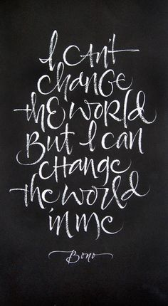 """I can't change the world, but I can change the world in me."" - Bono"