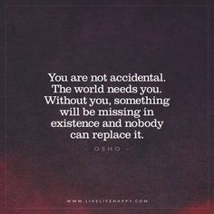 You are not accidental. The world needs you. Without you, something will be missing in existence and nobody can replace it. - Osho