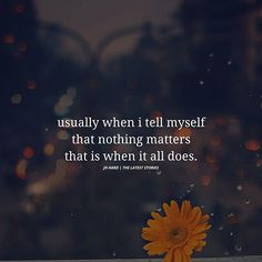 usually when i tell myself that nothing matters that is when it all does. Trust Quotes, Love Quotes, Nothing Matters, Matter Quotes, Latest Stories, Tell Me, Positive Quotes, Relationships, Positivity