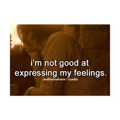 i'm not good at expressing my feelings ...and that's who i am.