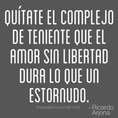 Frases de amor ~Ricardo Arjona Quítate el complejo de teniente que el amor sin libertad dura lo que un estornudo.
